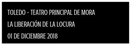 TOLEDO - TEATRO PRINCIPAL DE MORA  LA LIBERACIÓN DE LA LOCURA  01 DE DICIEMBRE 2018
